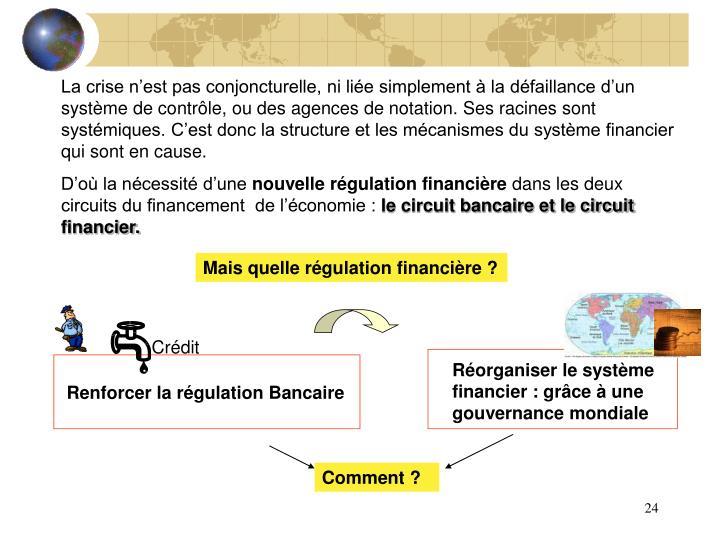 La crise n'est pas conjoncturelle, ni liée simplement à la défaillance d'un système de contrôle, ou des agences de notation. Ses racines sont systémiques. C'est donc la structure et les mécanismes du système financier qui sont en cause.
