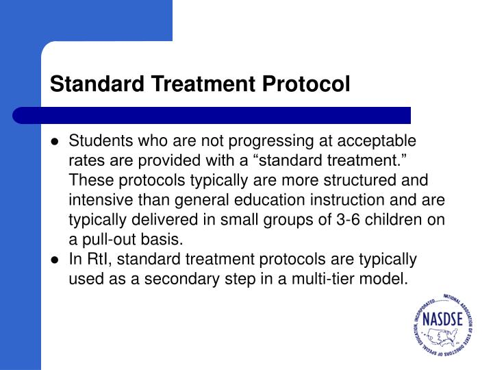 "Students who are not progressing at acceptable rates are provided with a ""standard treatment."" These protocols typically are more structured and intensive than general education instruction and are typically delivered in small groups of 3-6 children on a pull-out basis."