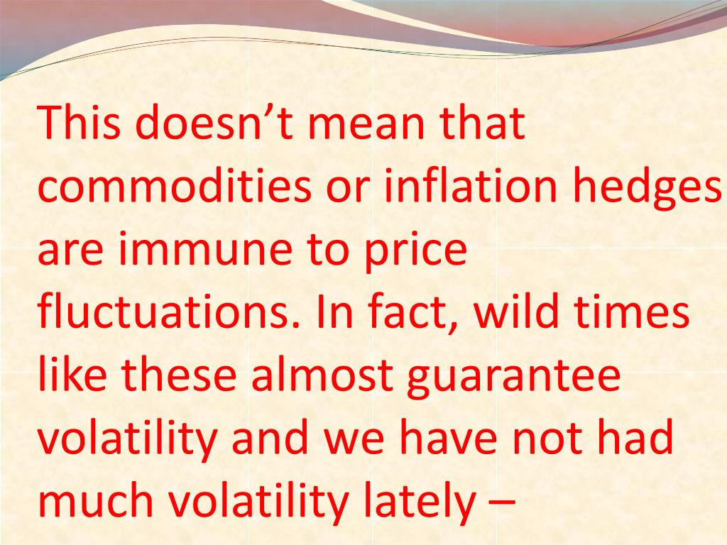 This doesn't mean that commodities or inflation hedges are immune to price fluctuations. In fact, wild times like these almost guarantee volatility and we have not had much volatility lately –