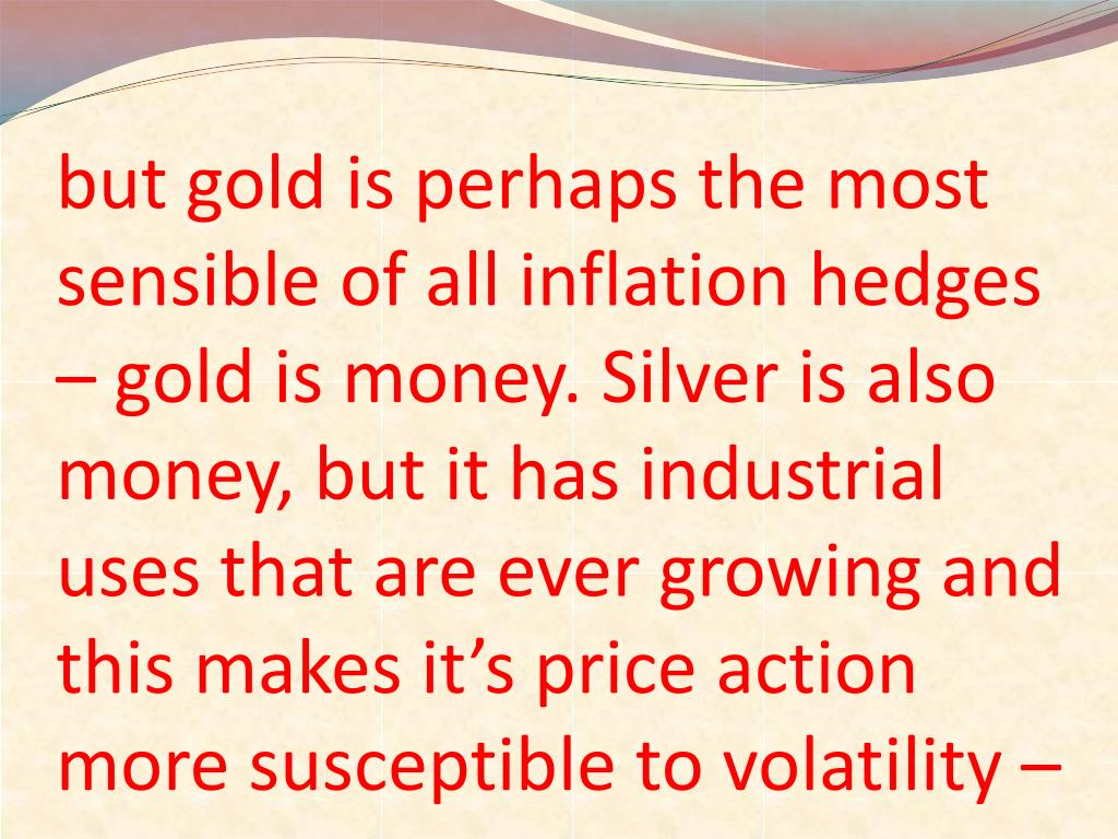 but gold is perhaps the most sensible of all inflation hedges – gold is money. Silver is also money, but it has industrial uses that are ever growing and this makes it's price action more susceptible to volatility –
