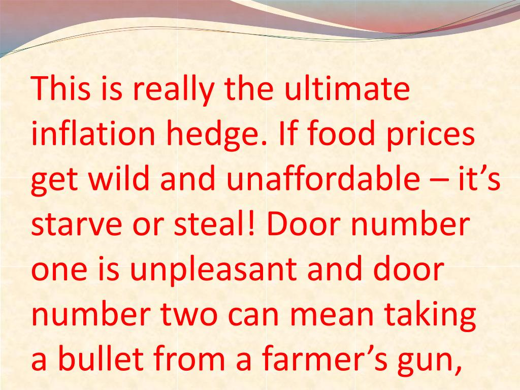 This is really the ultimate inflation hedge. If food prices get wild and unaffordable – it's starve or steal! Door number one is unpleasant and door number two can mean taking a bullet from a farmer's gun,