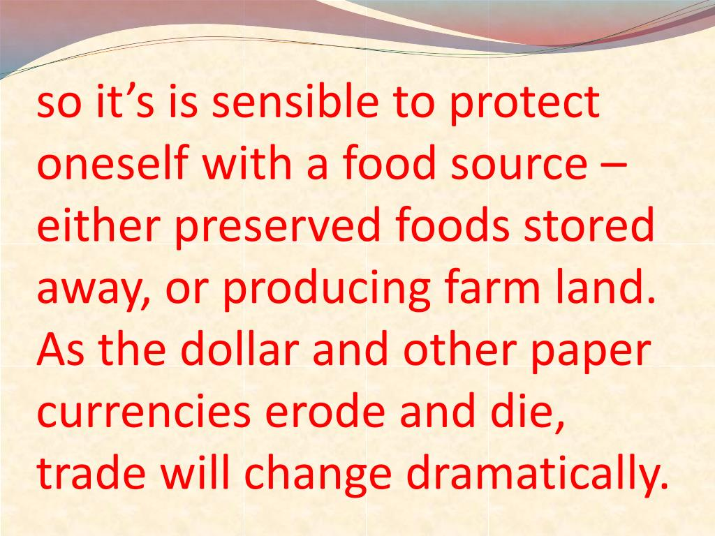 so it's is sensible to protect oneself with a food source – either preserved foods stored away, or producing farm land.