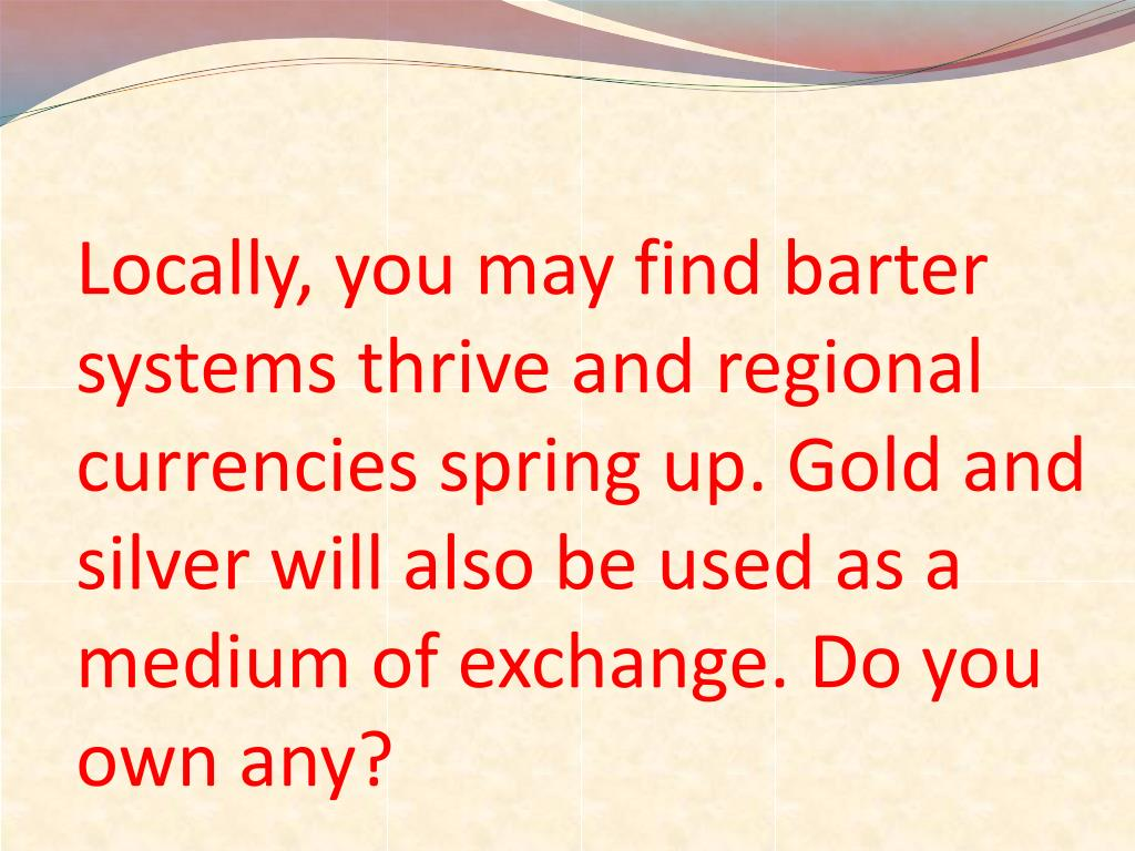 Locally, you may find barter systems thrive and regional currencies spring up. Gold and silver will also be used as a medium of exchange. Do you own any?