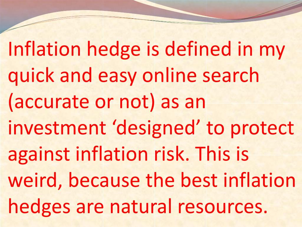 Inflation hedge is defined in my quick and easy online search (accurate or not) as an investment 'designed' to protect against inflation risk. This is weird, because the best inflation hedges are natural resources.