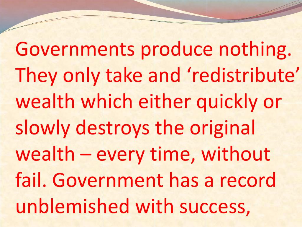 Governments produce nothing. They only take and 'redistribute' wealth which either quickly or slowly destroys the original wealth – every time, without fail. Government has a record unblemished with success,