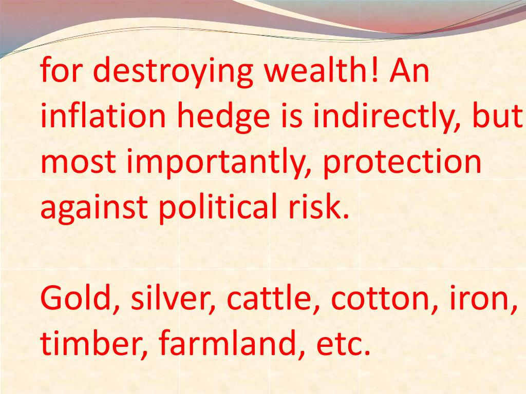for destroying wealth! An inflation hedge is indirectly, but most importantly, protection against political risk.