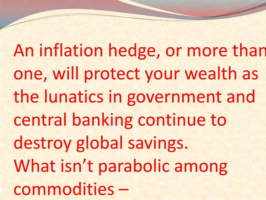 An inflation hedge, or more than one, will protect your wealth as the lunatics in government and central banking continue to destroy global savings.