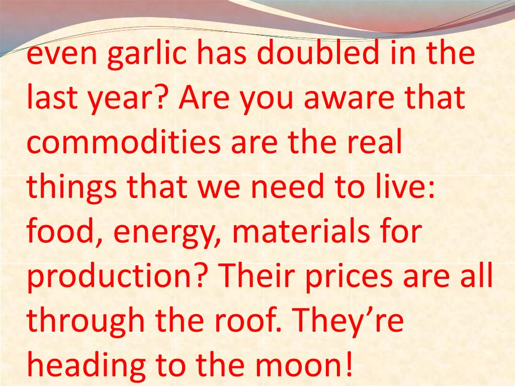 even garlic has doubled in the last year? Are you aware that commodities are the real things that we need to live: food, energy, materials for production? Their prices are all through the roof. They're heading to the moon!
