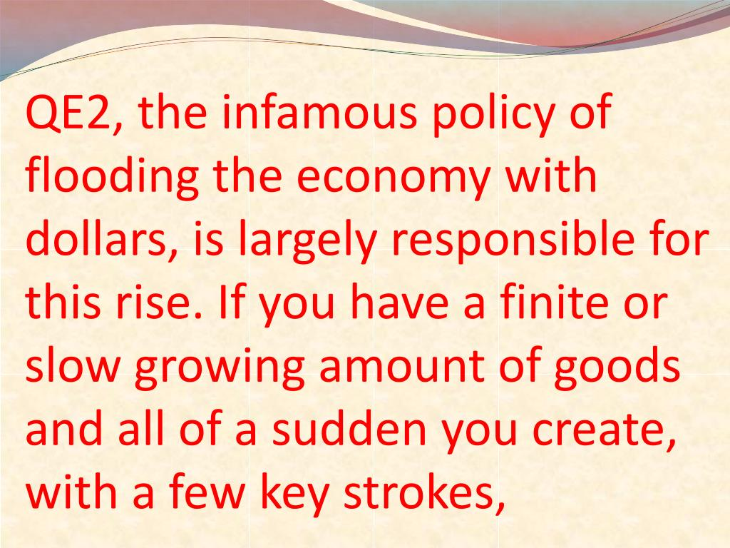 QE2, the infamous policy of flooding the economy with dollars, is largely responsible for this rise. If you have a finite or slow growing amount of goods and all of a sudden you create, with a few key strokes,