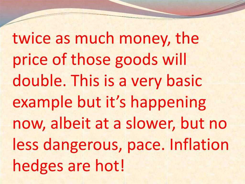 twice as much money, the price of those goods will double. This is a very basic example but it's happening now, albeit at a slower, but no less dangerous, pace. Inflation hedges are hot!
