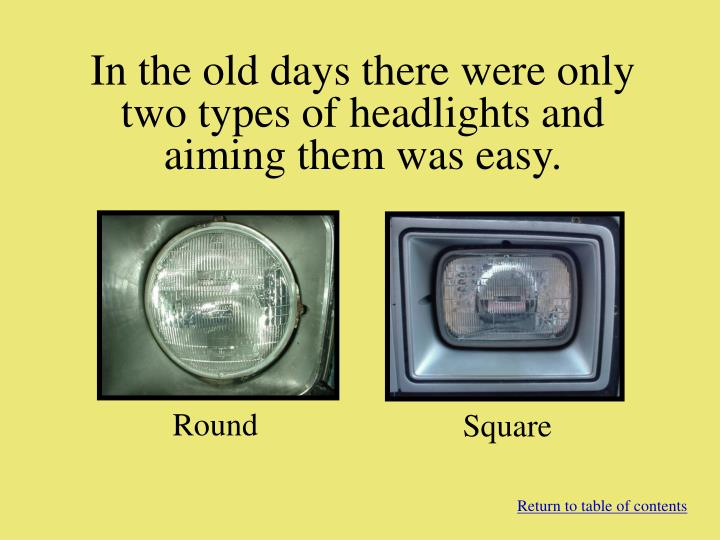 In the old days there were only two types of headlights and aiming them was easy.