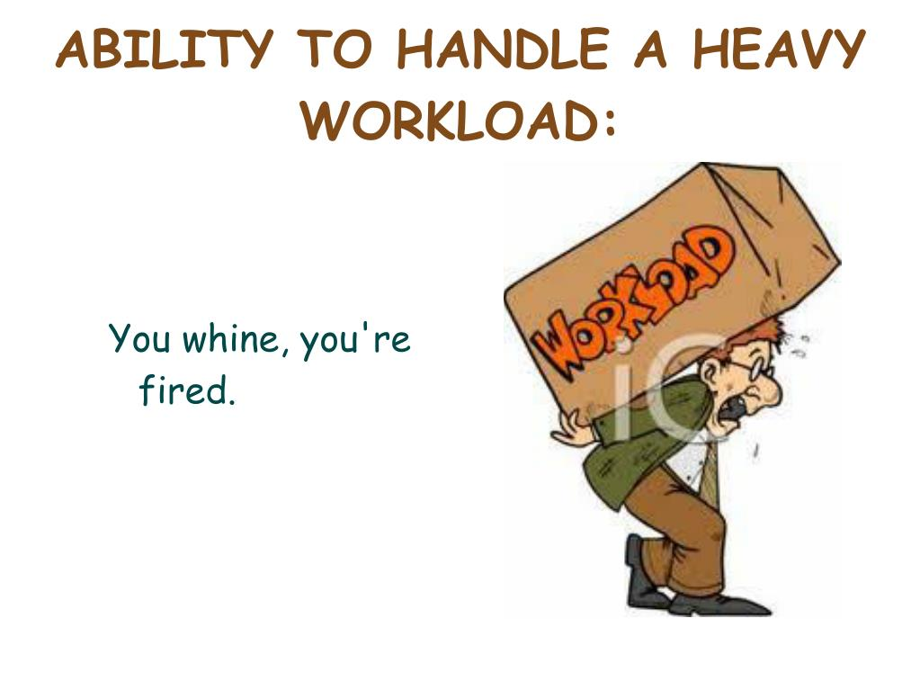 ABILITY TO HANDLE A HEAVY WORKLOAD: