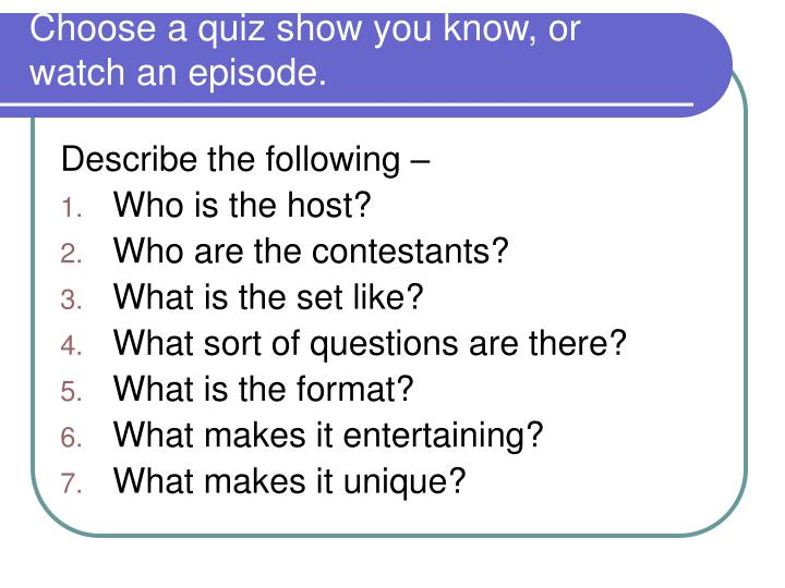 Choose a quiz show you know, or watch an episode.
