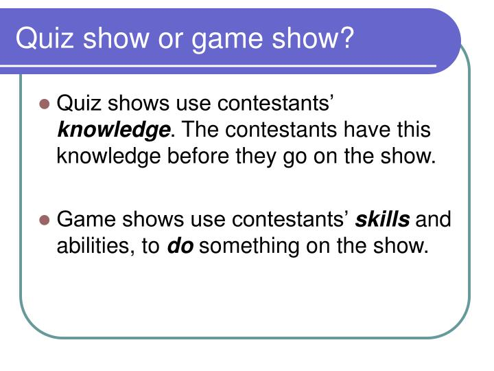 Quiz show or game show?