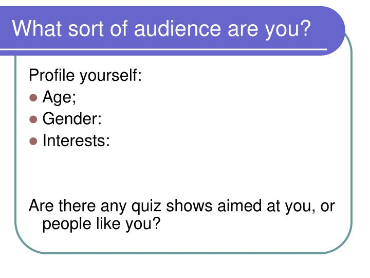 What sort of audience are you?