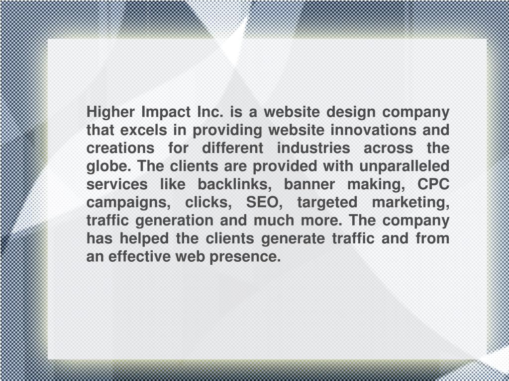 Higher Impact Inc. is a website design company that excels in providing website innovations and creations for different industries across the globe. The clients are provided with unparalleled services like backlinks, banner making, CPC campaigns, clicks, SEO, targeted marketing, traffic generation and much more. The company has helped the clients generate traffic and from an effective web presence.