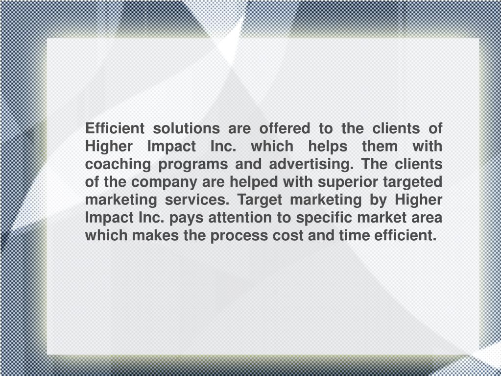 Efficient solutions are offered to the clients of Higher Impact Inc. which helps them with coaching programs and advertising. The clients of the company are helped with superior targeted marketing services. Target marketing by Higher Impact Inc. pays attention to specific market area which makes the process cost and time efficient.