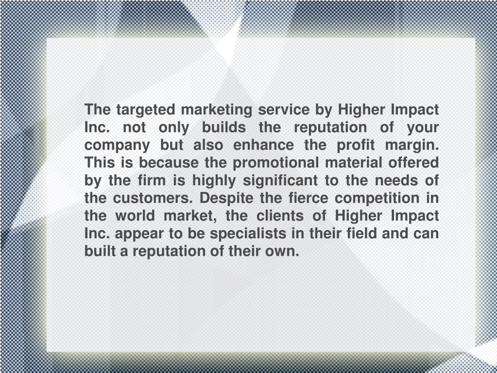 The targeted marketing service by Higher Impact Inc. not only builds the reputation of your company but also enhance the profit margin. This is because the promotional material offered by the firm is highly significant to the needs of the customers. Despite the fierce competition in the world market, the clients of Higher Impact Inc. appear to be specialists in their field and can built a reputation of their own.