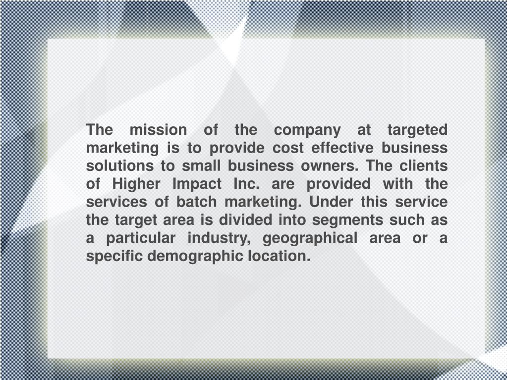The mission of the company at targeted marketing is to provide cost effective business solutions to small business owners. The clients of Higher Impact Inc. are provided with the services of batch marketing. Under this service the target area is divided into segments such as a particular industry, geographical area or a specific demographic location.