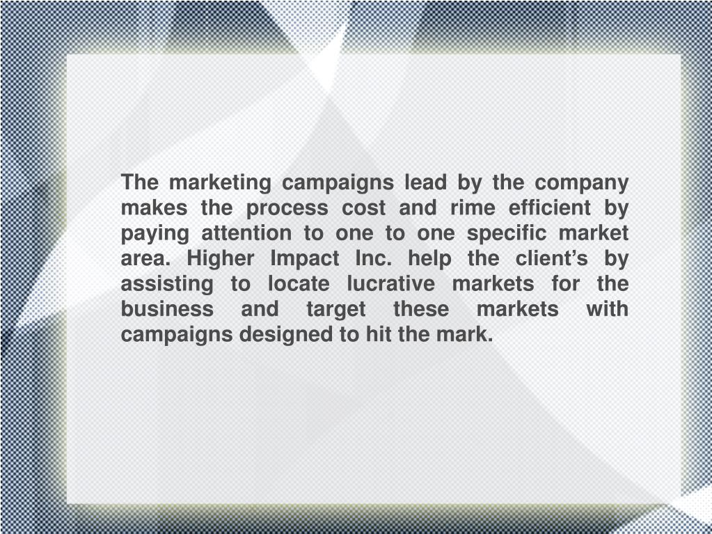 The marketing campaigns lead by the company makes the process cost and rime efficient by paying attention to one to one specific market area. Higher Impact Inc. help the client's by assisting to locate lucrative markets for the business and target these markets with campaigns designed to hit the mark.