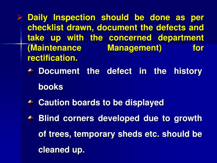 Daily Inspection should be done as per checklist drawn, document the defects and take up with the concerned department (Maintenance     Management)      for rectification.