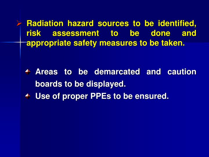Radiation hazard sources to be identified, risk assessment to be done and appropriate safety measures to be taken.