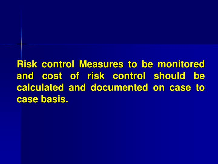 Risk control Measures to be monitored and cost of risk control should be calculated and documented on case to case basis.