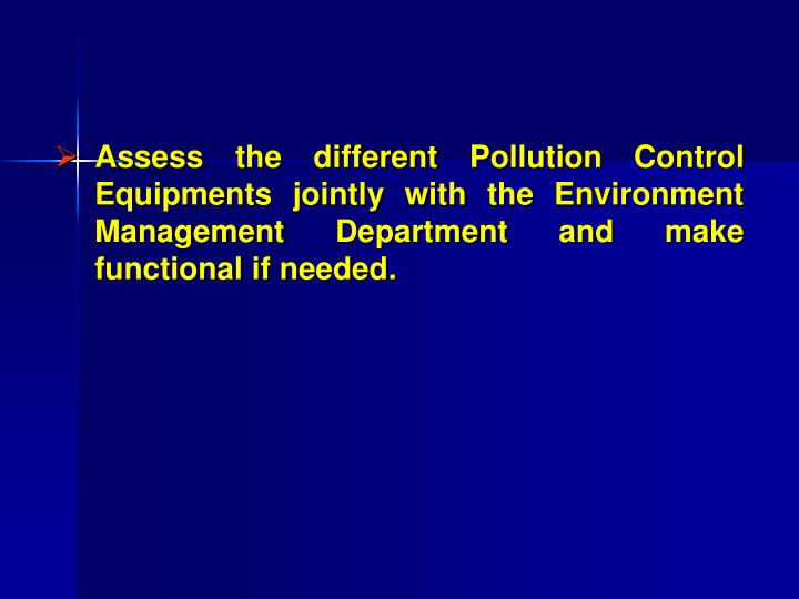 Assess the different Pollution Control Equipments jointly with the Environment Management Department and make functional if needed.