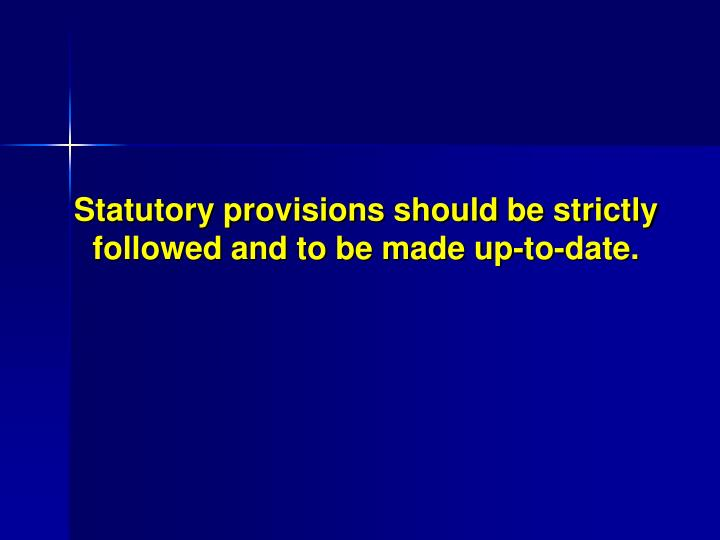 Statutory provisions should be strictly followed and to be made up-to-date.