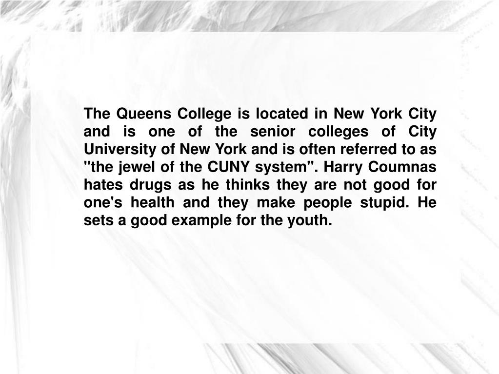 "The Queens College is located in New York City and is one of the senior colleges of City University of New York and is often referred to as ""the jewel of the CUNY system"". Harry Coumnas hates drugs as he thinks they are not good for one's health and they make people stupid. He sets a good example for the youth."