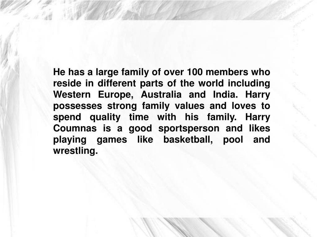 He has a large family of over 100 members who reside in different parts of the world including Western Europe, Australia and India. Harry possesses strong family values and loves to spend quality time with his family. Harry Coumnas is a good sportsperson and likes playing games like basketball, pool and wrestling.