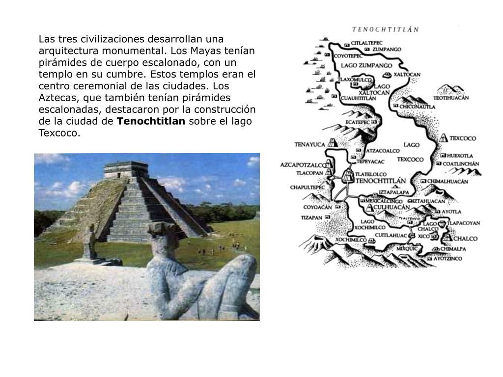 Las tres civilizaciones desarrollan una arquitectura monumental. Los Mayas tenían pirámides de cuerpo escalonado, con un templo en su cumbre. Estos templos eran el centro ceremonial de las ciudades. Los Aztecas, que también tenían pirámides escalonadas, destacaron por la construcción de la ciudad de