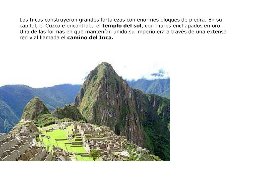 Los Incas construyeron grandes fortalezas con enormes bloques de piedra. En su capital, el Cuzco e encontraba el