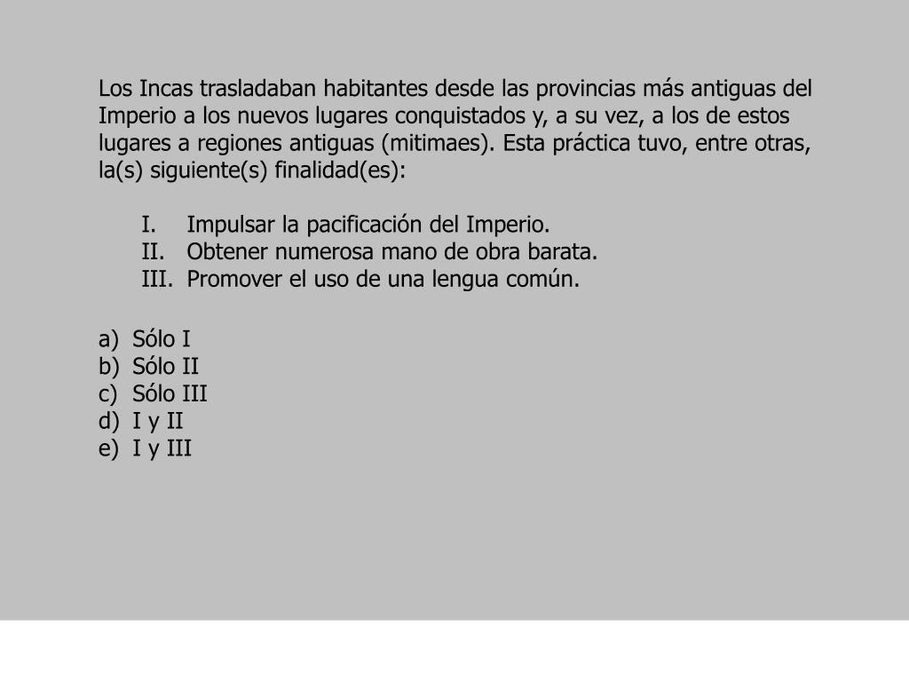 Los Incas trasladaban habitantes desde las provincias más antiguas del Imperio a los nuevos lugares conquistados y, a su vez, a los de estos lugares a regiones antiguas (mitimaes). Esta práctica tuvo, entre otras, la(s) siguiente(s) finalidad(es):