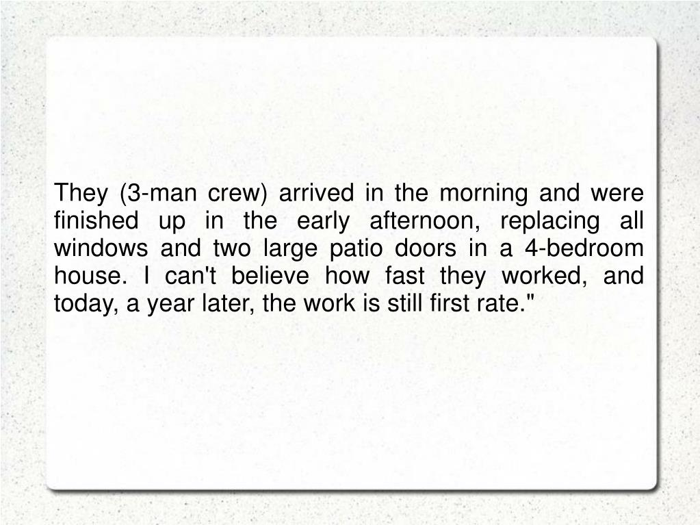 They (3-man crew) arrived in the morning and were finished up in the early afternoon, replacing all windows and two large patio doors in a 4-bedroom house. I can't believe how fast they worked, and today, a year later, the work is still first rate.""