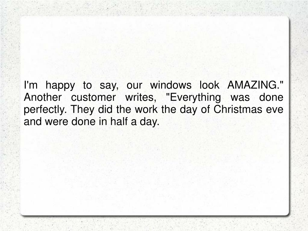 "I'm happy to say, our windows look AMAZING."" Another customer writes, ""Everything was done perfectly. They did the work the day of Christmas eve and were done in half a day."