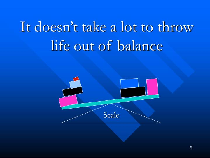 It doesn't take a lot to throw life out of balance
