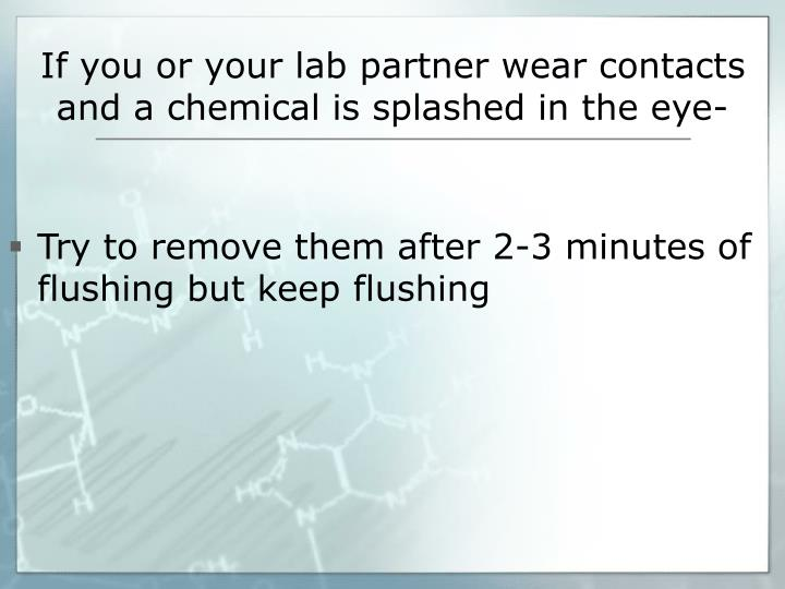 If you or your lab partner wear contacts and a chemical is splashed in the eye-