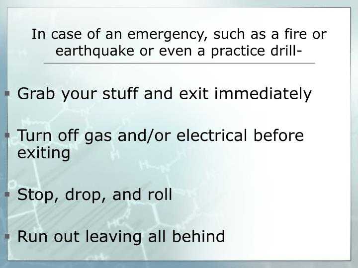 In case of an emergency, such as a fire or earthquake or even a practice drill-
