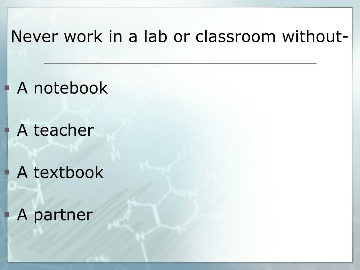 Never work in a lab or classroom without-