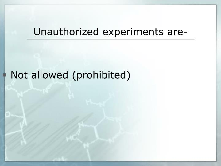 Unauthorized experiments are-