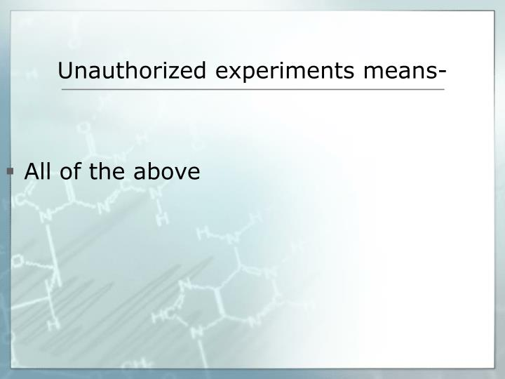 Unauthorized experiments means-