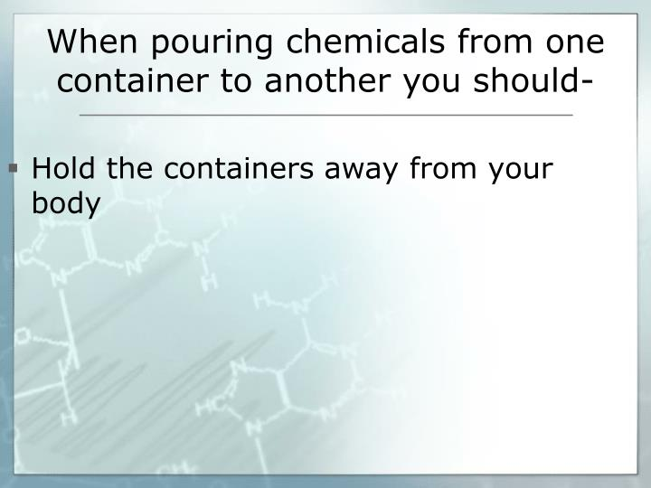 When pouring chemicals from one container to another you should-