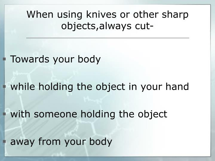 When using knives or other sharp
