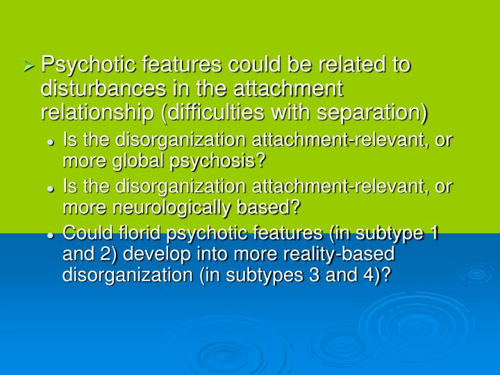 Psychotic features could be related to disturbances in the attachment relationship (difficulties with separation)