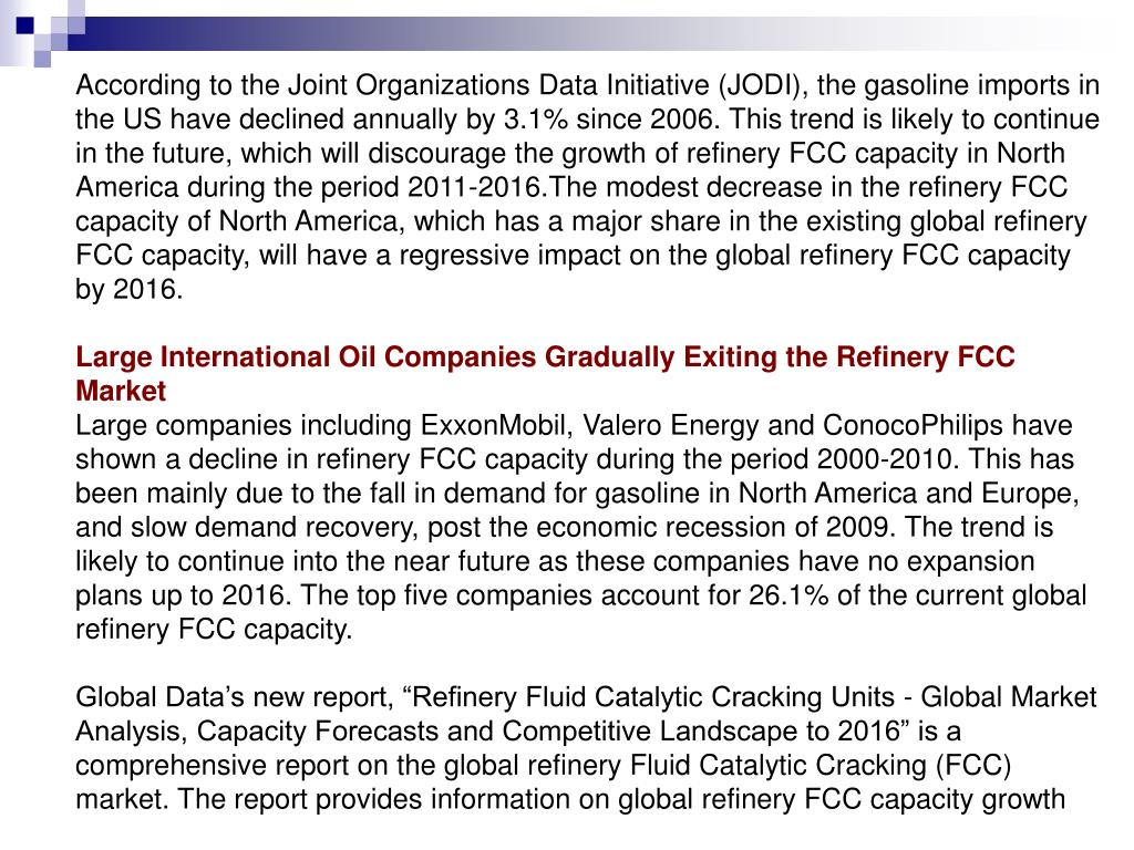 According to the Joint Organizations Data Initiative (JODI), the gasoline imports in the US have declined annually by 3.1% since 2006. This trend is likely to continue in the future, which will discourage the growth of refinery FCC capacity in North America during the period 2011-2016.The modest decrease in the refinery FCC capacity of North America, which has a major share in the existing global refinery FCC capacity, will have a regressive impact on the global refinery FCC capacity by 2016.