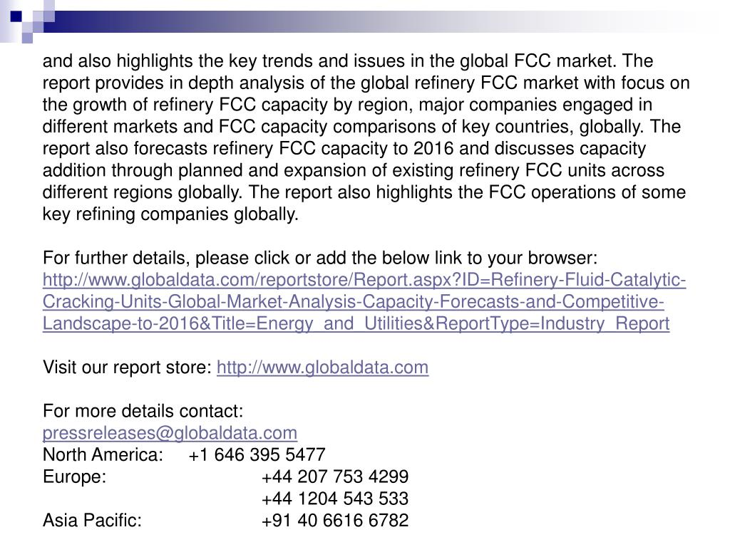 and also highlights the key trends and issues in the global FCC market. The report provides in depth analysis of the global refinery FCC market with focus on the growth of refinery FCC capacity by region, major companies engaged in different markets and FCC capacity comparisons of key countries, globally. The report also forecasts refinery FCC capacity to 2016 and discusses capacity