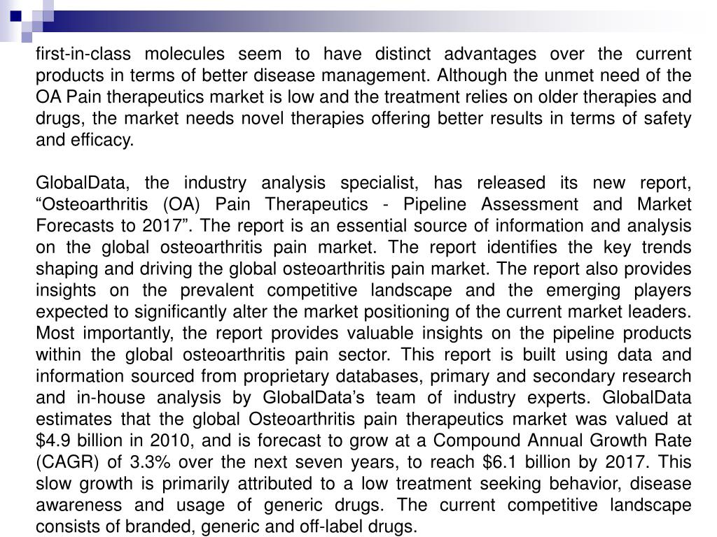 first-in-class molecules seem to have distinct advantages over the current products in terms of better disease management. Although the unmet need of the OA Pain therapeutics market is low and the treatment relies on older therapies and drugs, the market needs novel therapies offering better results in terms of safety and efficacy.