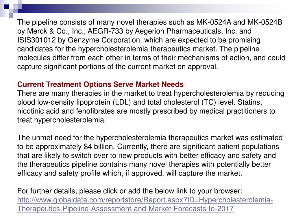 The pipeline consists of many novel therapies such as MK-0524A and MK-0524B by Merck & Co., Inc., AEGR-733 by Aegerion Pharmaceuticals, Inc. and ISIS301012 by Genzyme Corporation, which are expected to be promising candidates for the hypercholesterolemia therapeutics market. The pipeline molecules differ from each other in terms of their mechanisms of action, and could capture significant portions of the current market on approval.