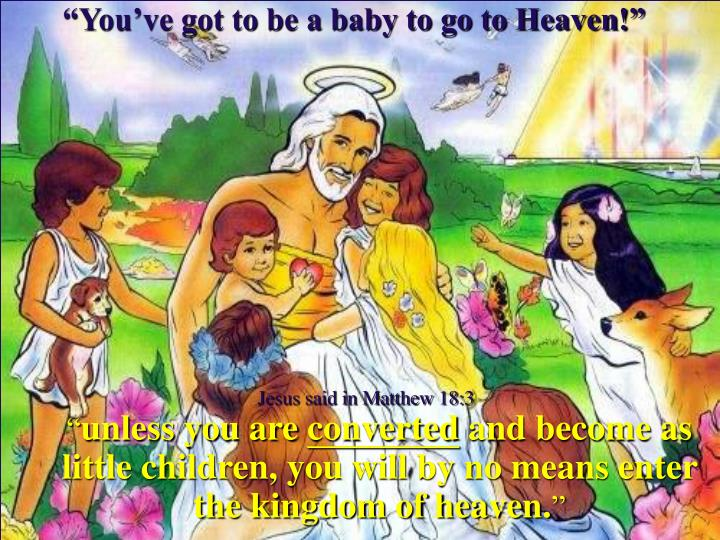 """You've got to be a baby to go to Heaven!"""